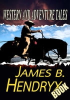 THE JAMES B. HENDRYX BOOK: 8 TIMELESS STORIES by JAMES B. HENDRYX