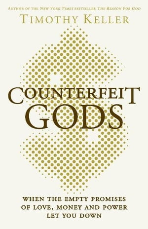 Counterfeit Gods When the Empty Promises of Love,  Money and Power Let You Down