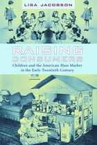 Raising Consumers: Children and the American Mass Market in the Early Twentieth Century by Lisa Jacobson