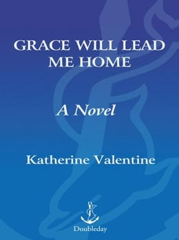 Book Grace Will Lead Me Home: A Novel by Katherine Valentine
