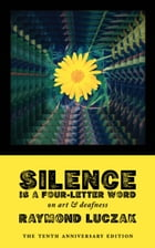 Silence Is a Four-Letter Word: On Art & Deafness (The Tenth Anniversary Edition) by Raymond Luczak