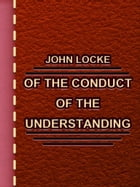 Of the Conduct of the Understanding by John Locke