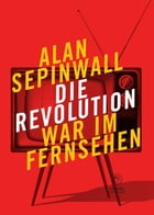 Die Revolution war im Fernsehen: Essay zu den Fernsehserien Sopranos, Mad Men, 24, Lost, Breaking Bad, The Wire, Deadwood, Buffy, The by Alan Sepinwall