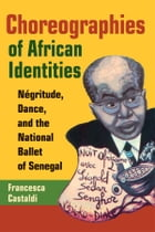 Choreographies of African Identities: Négritude, Dance, and the National Ballet of Senegal by Francesca Castaldi