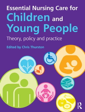 Essential Nursing Care for Children and Young People Theory,  Policy and Practice