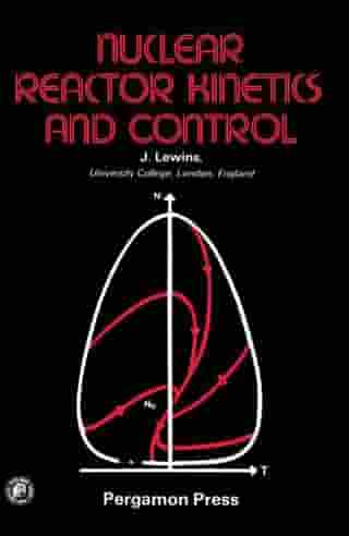 Nuclear Reactor Kinetics and Control by Jeffery Lewins