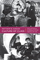 Culture of Class: Radio and Cinema in the Making of a Divided Argentina, 1920–1946 by Matthew B. Karush