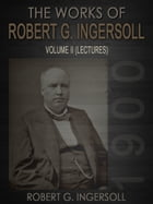 The Works of Robert G. Ingersoll Volume II by Robert G. Ingersoll