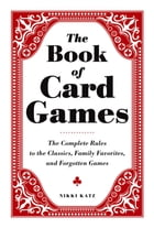 The Book of Card Games: The Complete Rules to the Classics, Family Favorites, and Forgotten Games by Nikki Katz