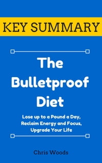 [KEY SUMMARY] The Bulletproof Diet: Lose up to a Pound a Day, Reclaim Energy and Focus, Upgrade…