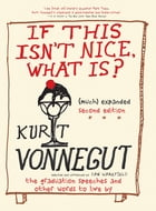 If This Isn't Nice What Is? (Much) Expanded Second Edition: The Graduation Speeches and Other Words to Live By by Kurt Vonnegut