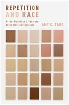 Repetition and Race: Asian American Literature After Multiculturalism by Amy C. Tang