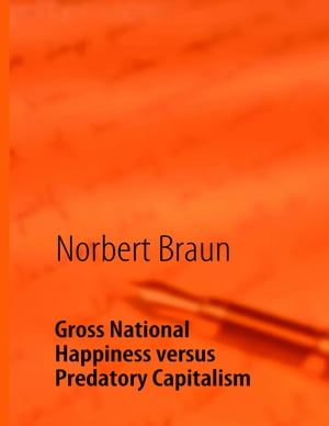 Gross National Happiness versus Predatory Capitalism: An Attempt to Counteract the Western Economic by Norbert Braun