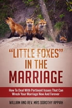 """LITTLE FOXES IN THE MARRIAGE: HOW TO DEAL WITH PERTINENT ISSUES THAT CAN WRECK YOUR MARRIAGE NOW AND FOREVER by William Appiah"