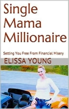 Single Mama Millionaire: Setting You Free From Financial Misery by Elissa Young