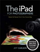 The iPad for Photographers: Master the Newest Tool in Your Camera Bag: Master the Newest Tool in Your Camera Bag by Jeff Carlson