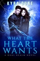 What The Heart Wants: Dual Realm, #3 by Kyra Dune