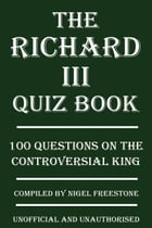The Richard III Quiz Book: 100 Questions on the Controversial King by Nigel Freestone
