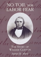 No Toil Nor Labor Fear: The Story of William Clayton by Allen