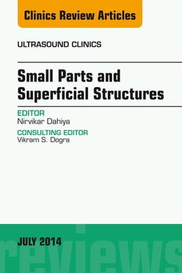 Book Small Parts and Superficial Structures, An Issue of Ultrasound Clinics, by Nirvikar Dahiya