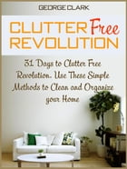 Clutter Free Revolution: 31 Days to Clutter Free Revolution. Use These Simple Methods to Clean and Organize your Home by George Clark