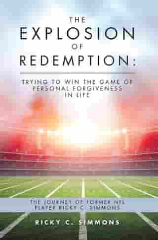 The Explosion of Redemption: Trying to Win the Game of Personal Forgiveness in Life: The Journey of Former Nfl Player Ricky C. Simmons