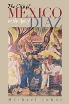 The City of Mexico in the Age of Díaz by Michael Johns