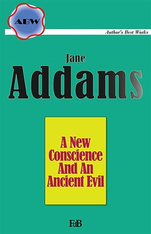 A New Conscience and an Ancient Evil by Jane Addams