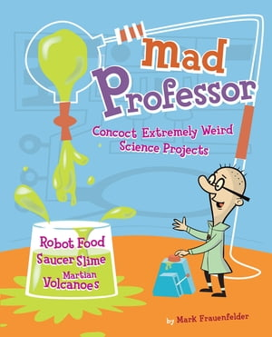 Mad Professor Concoct Extremely Weird Science Projects?Robot Food,  Saucer Slime,  Martian Volcanoes,  and More