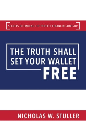 The Truth Shall Set Your Wallet Free: Secrets to Finding the Perfect Financial Advisor by Nicholas W. Stuller