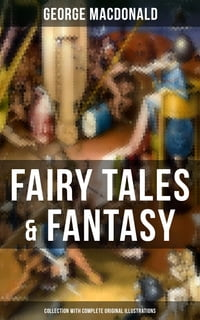 Fairy Tales & Fantasy: George MacDonald Collection (With Complete Original Illustrations): The…