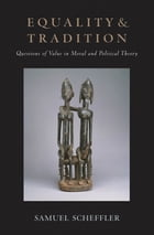 Equality and Tradition: Questions of Value in Moral and Political Theory by Samuel Scheffler