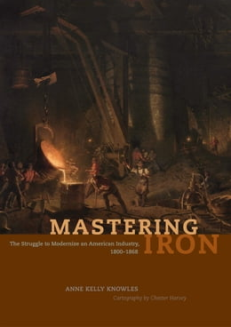 Book Mastering Iron: The Struggle to Modernize an American Industry, 1800-1868 by Anne Kelly Knowles