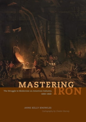 Mastering Iron The Struggle to Modernize an American Industry,  1800-1868