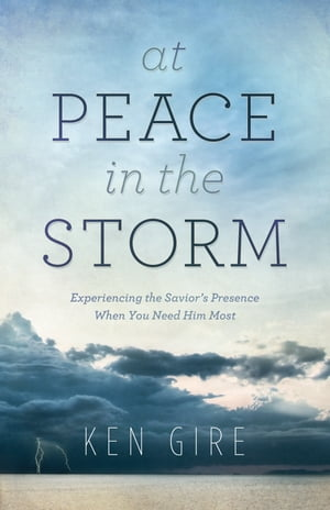 At Peace in the Storm Experiencing the Savior's Presence When You Need Him Most