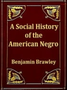 A Social History of the American Negro: Being a History of the Negro Problem in the United States Including a History and Study of the Repub by Benjamin Brawley