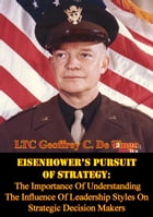 Eisenhower's Pursuit Of Strategy:: The Importance Of Understanding The Influence Of Leadership Styles On Strategic Decision Makers by LTC Geoffrey C. De Tingo