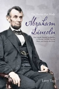 The Battles that Made Abraham Lincoln: How Lincoln Mastered his Enemies to Win the Civil War, Free…