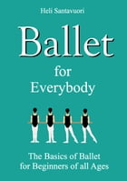 Ballet for Everybody: The Basics of Ballet for Beginners of all Ages by Heli Santavuori