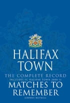Halifax Town Complete Record: Matches to Remember by Johnny Meynell