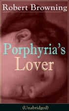Porphyria's Lover (Unabridged): A Psychological Poem from one of the most important Victorian poets and playwrights, regarded as a s by Robert Browning