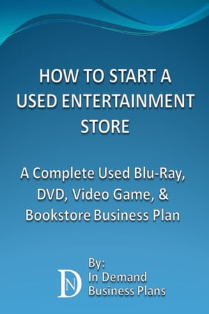 How To Start A Used Entertainment Store: A Complete Blu-Ray, DVD, Video Game, and Bookstore Business Plan by In Demand Business Plans