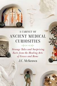 A Cabinet of Ancient Medical Curiosities: Strange Tales and Surprising Facts from the Healing Arts…