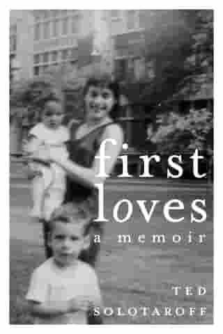 First Loves: A Memoir by Ted Solotaroff