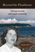 Beyond the Floathouse: Lifelong Learning with friends and family: The Floathouse Series, #3 by Myrtle Siebert