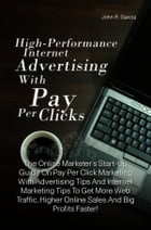 High-Performance Internet Advertising With Pay Per Clicks: The Online Marketer's Start-Up Guide On Pay Per Click Marketing With Advertising Tips To Le by John R. Garcia