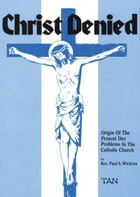Christ Denied: Orgin of the Present Day Problems in the Catholic Church by Rev. Fr. Paul Wickens