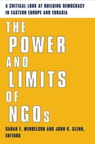 The Power and Limits of NGOs: A Critical Look at Building Democracy in Eastern Europe and Eurasia by Sarah E. Mendelson