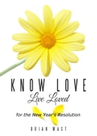 Know Love Live Loved -- for the New Year's Resolution by Brian Mast