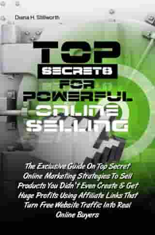 Top Secrets For Powerful Online Selling: The Exclusive Guide On Top Secret Online Marketing Strategies To Sell Products You Didn't Even Creat by Diana H. Stillworth
